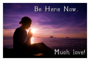 Be Here Now ... Much love!